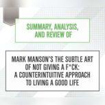 Summary, Analysis, and Review of Mark Manson's The Subtle Art of Not Giving a F*ck: A Counterintuitive Approach to Living a Good Life, Start Publishing Notes