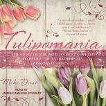 Tulipomania The Story of the World's Most Coveted Flower & the Extraordinary Passions It Aroused, Mike Dash