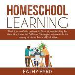 Homeschool Learning The Ultimate Guide on How to Start Homeschooling For Your Kids, Learn the Different Strategies on How to Make Learning at Home Fun and Productive, Kathy Byrd