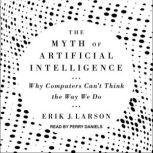 The Myth of Artificial Intelligence Why Computers Can't Think the Way We Do, Erik J. Larson