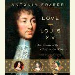 Love and Louis XIV The Women in the Life of the Sun King, Antonia Fraser