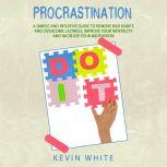 Procrastination A simple and intuitive guide to remove bad habits and overcome laziness, improve your mentality and increase your motivation, Kevin White