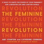 The Feminine Revolution 21 Ways to Ignite the Power of Your Femininity for a Brighter Life and a Better World, Amy Stanton