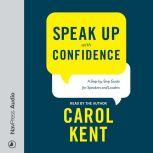 Speak Up with Confidence A Step-by-Step Guide for Speakers and Leaders, Carol Kent