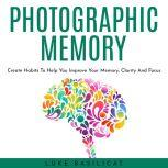 PHOTOGRAPHIC MEMORY: Create Habits To Help You Improve Your Memory, Clarity And Focus, Luke Basilicat