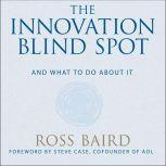 The Innovation Blind Spot Why We Back the Wrong Ideas--and What to Do About It, Ross Baird