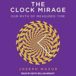 The Clock Mirage Our Myth of Measured Time, Joseph Mazur