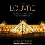 The Louvre The Many Lives of the World's Most Famous Museum, James Gardner