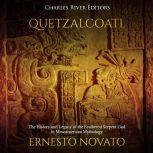 Quetzalcoatl: The History and Legacy of the Feathered Serpent God in Mesoamerican Mythology, Charles River Editors