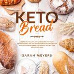 Keto Bread 50 Easy-to-Follow Low Carb Recipes for Your Ketogenic Diet. Win the Weight Loss Challenge with a Mouthwatering Bakery Collection. Gluten-Free Recipes Included, Sarah Meyers