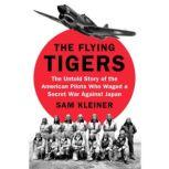 The Flying Tigers The Untold Story of the American Pilots Who Waged a Secret War Against Japan, Sam Kleiner