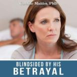 Blindsided By His Betrayal: Surviving the Shock of Your Husband's Infidelity, Caroline Madden