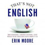 That's Not English Britishisms, Americanisms, and What Our English Says About Us, Erin Moore