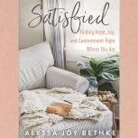 Satisfied Finding Hope, Joy, and Contentment Right Where You Are, Alyssa Joy Bethke