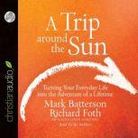 A Trip Around the Sun Turning Your Everyday Life into the Adventure of a Lifetime, Mark Batterson