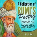 A Collection of Rumi's Poetry Poems on Love, Life, and Faith, Rumi