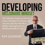 Developing a Millionaire Mindset The Ultimate Guide on How to Have a Mindset for Money and Success, Develop the Best Habits and Approach on Building Wealth in Life, R.M. Gleason