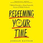 Redeeming Your Time 7 Biblical Principles for Being Purposeful, Present, and Wildly Productive, Jordan Raynor