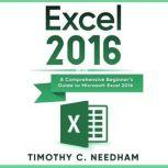 Excel 2016 A Comprehensive Beginner's Guide to Microsoft Excel 2016, Timothy C. Needham