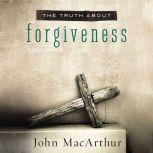 The Truth About Forgiveness, John F. MacArthur