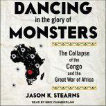 Dancing in the Glory of Monsters The Collapse of the Congo and the Great War of Africa, Jason Stearns