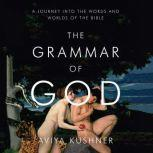 The Grammar of God A Journey into the Words and Worlds of the Bible, Aviya Kushner