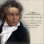 Beethoven The Relentless Revolutionary, John Clubbe