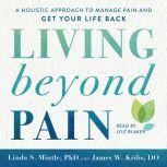 Living beyond Pain A Holistic Approach to Manage Pain and Get Your Life Back, Linda S. Mintle, Ph.D.