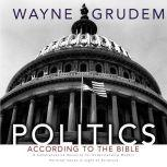 Politics - According to the Bible A Comprehensive Resource for Understanding Modern Political Issues in Light of Scripture, Wayne A. Grudem