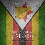 Republic of Zimbabwe, The: The History and Legacy of the Nation Since Its Independence from the British Empire, Charles River Editors