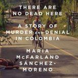 There Are No Dead Here A Story of Murder and Denial in Colombia, Maria McFarland Sanchez-Moreno