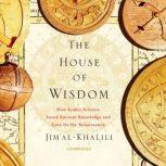 The House of Wisdom How Arabic Science Saved Ancient Knowledge and Gave Us the Renaissance, Jim Al-Khalili
