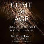 Come of Age The Case for Elderhood in a Time of Trouble, Stephen Jenkinson