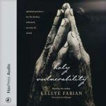 Holy Vulnerability Spiritual Practices for the Broken, Ashamed, Anxious, and Afraid, Kellye Fabian
