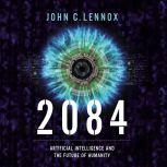 2084 Artificial Intelligence and the Future of Humanity, John C. Lennox