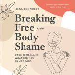 Breaking Free from Body Shame Dare to Reclaim What God Has Named Good, Jess Connolly