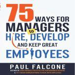 75 Ways for Managers to Hire, Develop, and Keep Great Employees, Paul Falcone