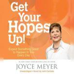 Get Your Hopes Up! Expect Something Good to Happen to You Every Day, Joyce Meyer