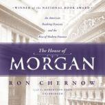 The House of Morgan An American Banking Dynasty and the Rise of Modern Finance, Ron Chernow