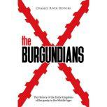 Burgundians, The: The History of the Early Kingdoms of Burgundy in the Middle Ages, Charles River Editors