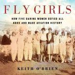 Fly Girls How Five Daring Women Defied All Odds and Made Aviation History, Keith O'Brien
