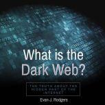 What is the Dark Web? The truth about the hidden part of the internet, Evan J. Rodgers