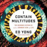I Contain Multitudes The Microbes Within Us and a Grander View of Life, Ed Yong