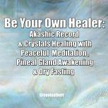 Be Your Own Healer: Akashic Record  & Crystals Healing with Peaceful  Meditation , Pineal Gland Awakening & Dry Fasting, Greenleatherr