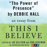 "The Power of Presence A ""This I Believe"" Essay, Debbie Hall"