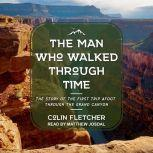 The Man Who Walked Through Time The Story of the First Trip Afoot Through the Grand Canyon, Colin Fletcher