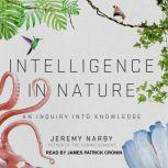 Intelligence in Nature An Inquiry into Knowledge, Jeremy Narby