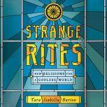Strange Rites New Religions for a Godless World, Tara Elizabeth Burton