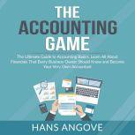 The Accounting Game: The Ultimate Guide to Accounting Basics, Learn All About Financials That Every Business Owner Should Know and Become Your Very Own Accountant, Hans Angove