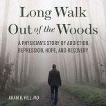 Long Walk Out of the Woods: A Physician's Story of Addiction, Depression, Hope, and Recovery, Adam B. Hill